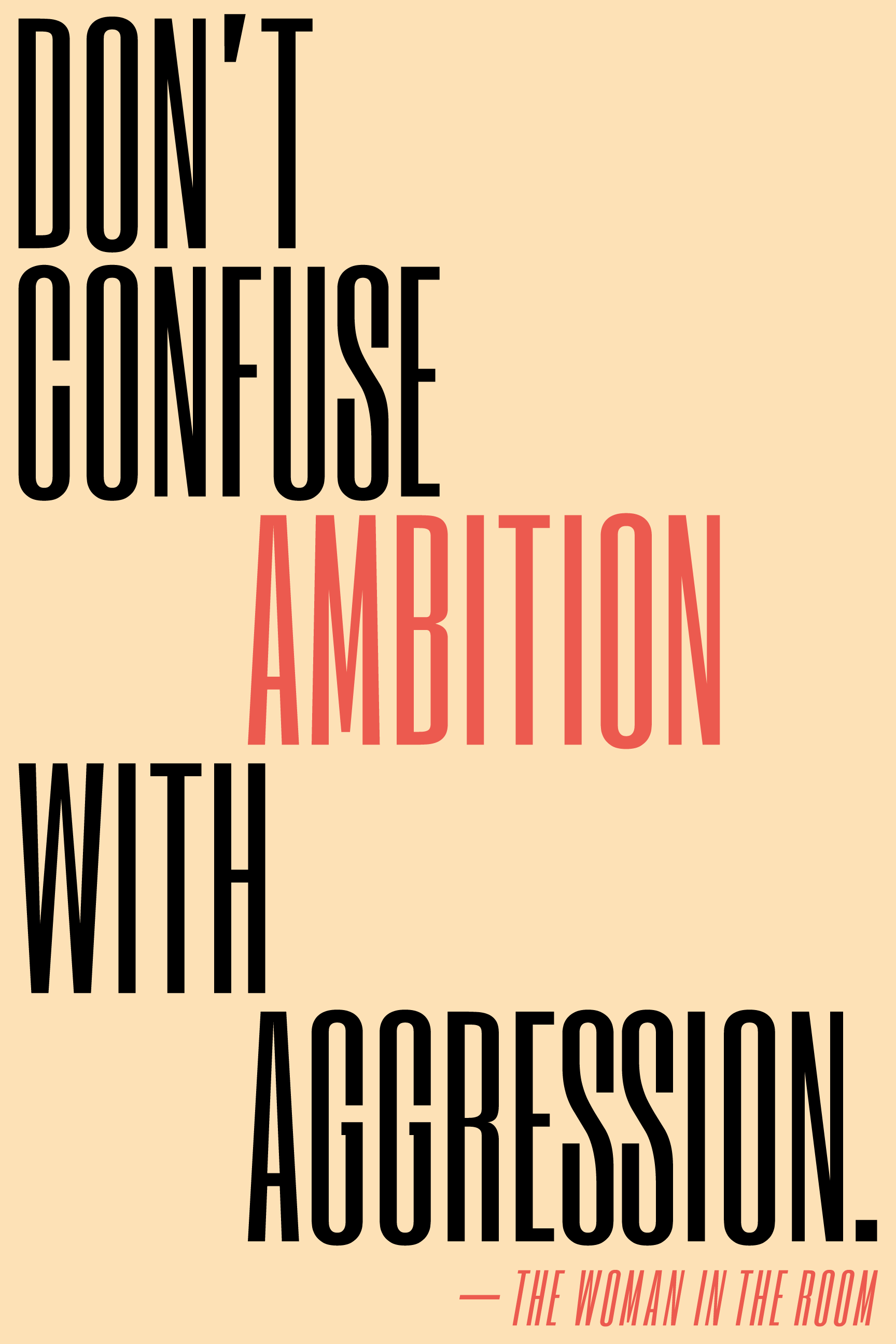 Don't confuse ambition with aggression.