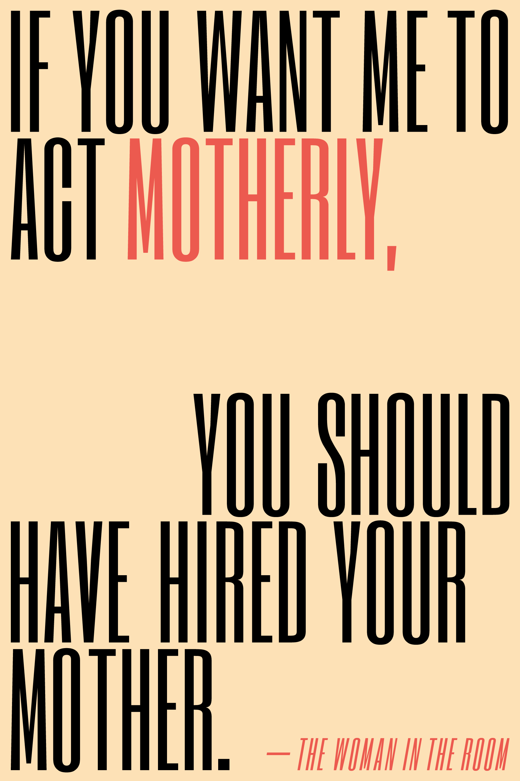 If you want me to act motherly, you should have hired your mother.